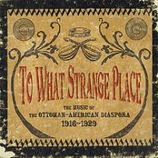 To What Strange Place : The Music of The Ottoman-American Diaspora, 1916 - 1929