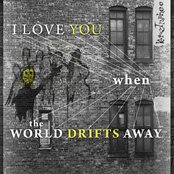I Love You When the World Drifts Away