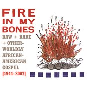 Fire In My Bones : Raw + Rare + Otherworldly African-American Gospel, 1944-2007
