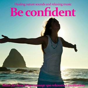 Image for 'Be Confident : Healing Nature Sounds and Relaxing Music (Music for Meditation, Massage, Relaxation and Deep Sleep)'