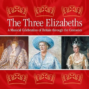Image for 'The Three Elizabeths: A Musical Celebration of Britain Through the Centuries'