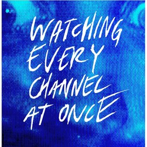 Image for 'Watching Every Channel At Once'