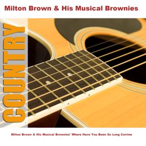 Image for 'Milton Brown & His Musical Brownies' Where Have You Been So Long Corrine'