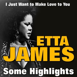 Image for 'Etta James Some Highlights (I Just Want to Make Love to You)'