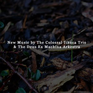 Image for 'New Music by The Colossal Ithaca Trio & The Deus Ex Machina Arkestra'