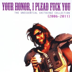 Image for 'Your Honor, I Plead Fuck You (The Unessential Shitbirdz Collection) [Best of 2006-2011]'