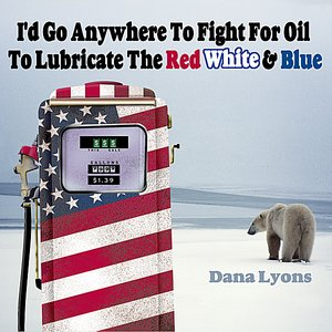 Image for 'I'd Go Anywhere to Fight for Oil to Lubricate the Red, White & Blue'