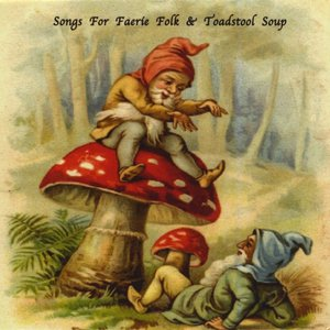 Image for 'Songs For Faerie Folk & Toadstool Soup'