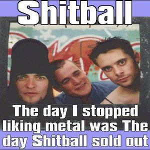 Image pour 'the day i stopped liking metal was the day shitball sold out'