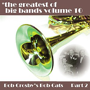 Image for 'Greatest Of Big Bands Vol 10 - Bob Crosby's Bobcats - Part 2'