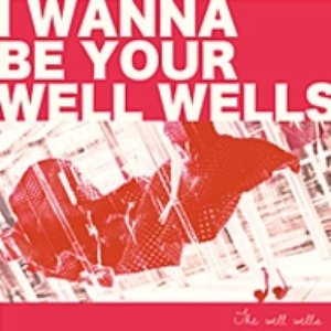 Image for 'I WANNA BE YOUR WELL WELLS'