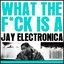 What The Fuck Is A Jay Electronica