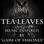Tea Leaves- Music Inspired By Game Of Thrones