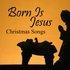 Born is Jesus - Christmas Songs