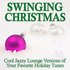 Swinging Christmas - Cool Jazzy Lounge Versions of Your Favorite Holiday Tunes