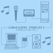 Gamewave Podcast Compilation Vol. 1