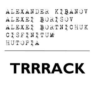 Image for 'Alexander Kibanov + Alexei Borisov + Alexei Bortnichuk + Cisfinitum + Hutopia - TRRRack'